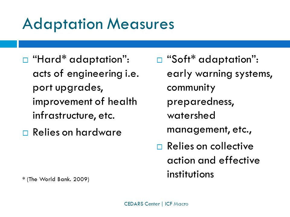  Soft* adaptation : early warning systems, community preparedness, watershed management, etc.,  Relies on collective action and effective institutions Adaptation Measures  Hard* adaptation : acts of engineering i.e.