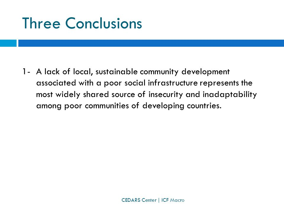 Three Conclusions 1-A lack of local, sustainable community development associated with a poor social infrastructure represents the most widely shared source of insecurity and inadaptability among poor communities of developing countries.