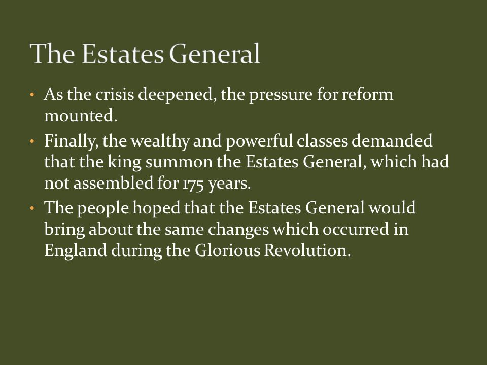 As the crisis deepened, the pressure for reform mounted. Finally, the wealthy and powerful classes demanded that the king summon the Estates General,