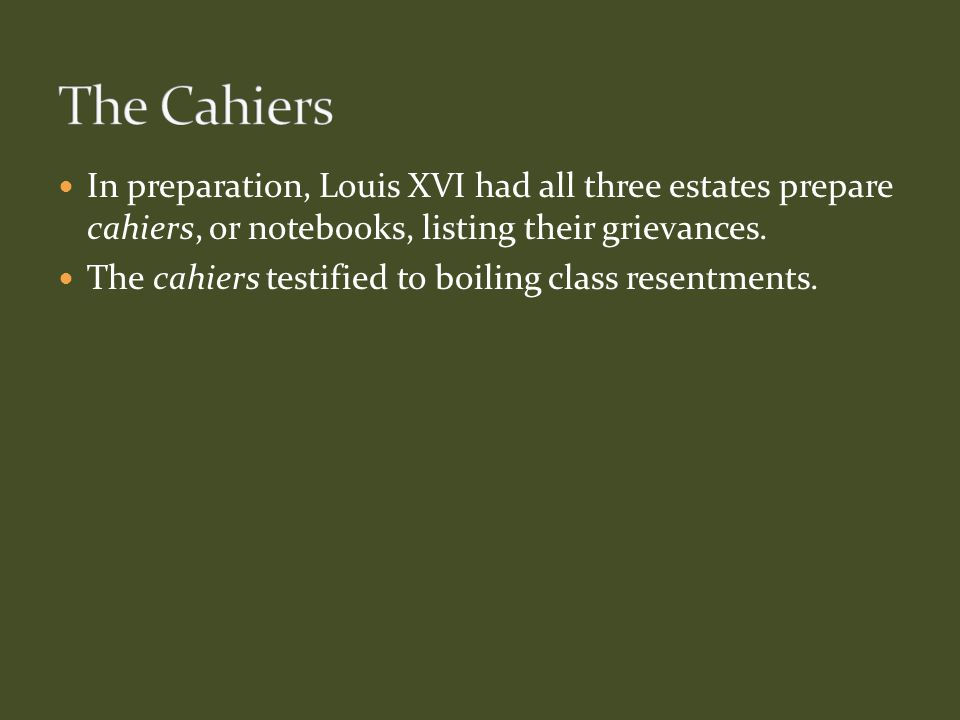 In preparation, Louis XVI had all three estates prepare cahiers, or notebooks, listing their grievances. The cahiers testified to boiling class resent