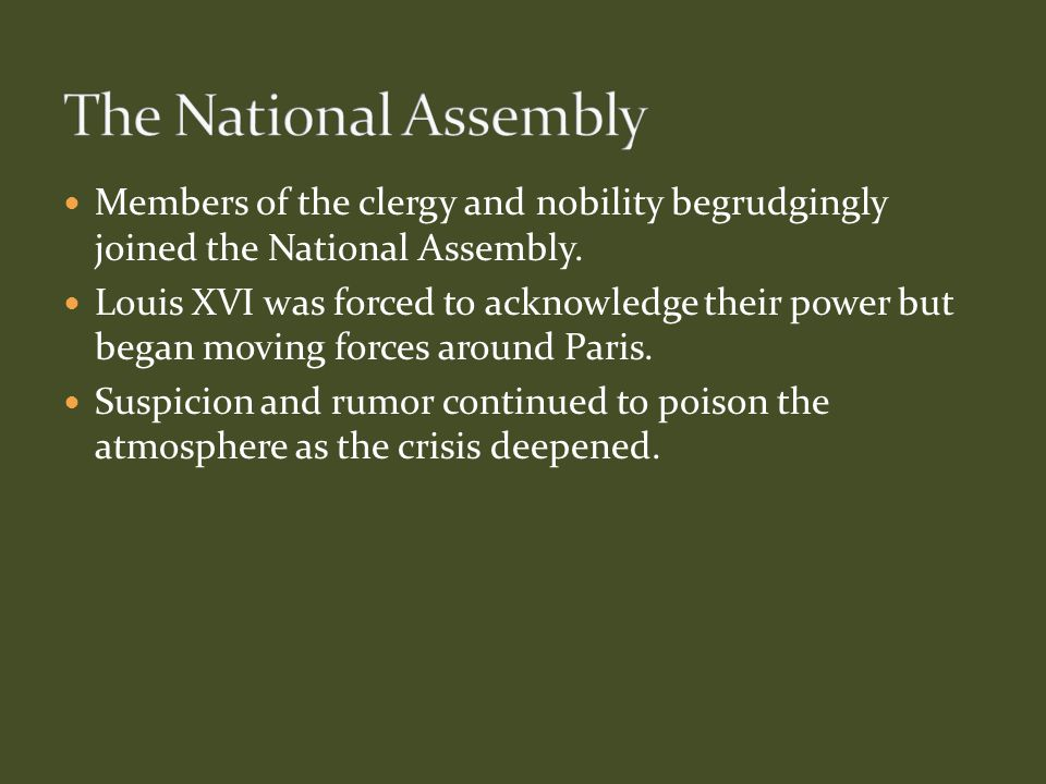 Members of the clergy and nobility begrudgingly joined the National Assembly. Louis XVI was forced to acknowledge their power but began moving forces