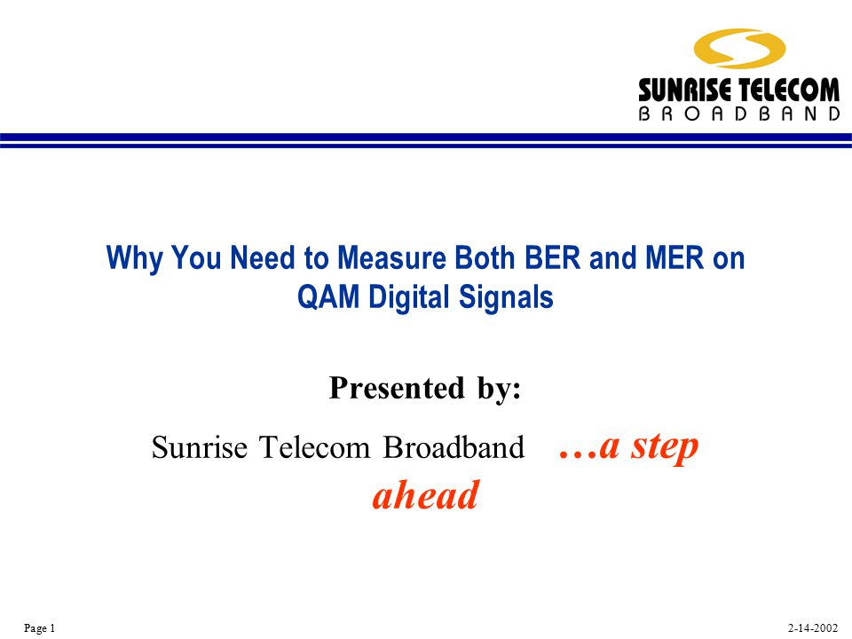 2-14-2002 Page 1 Why You Need to Measure Both BER and MER on QAM Digital Signals Presented by: Sunrise Telecom Broadband …a step ahead
