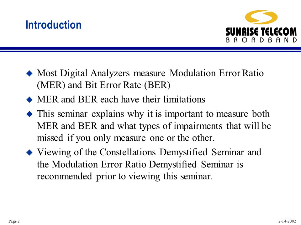 2-14-2002 Page 2 Introduction u Most Digital Analyzers measure Modulation Error Ratio (MER) and Bit Error Rate (BER) u MER and BER each have their limitations u This seminar explains why it is important to measure both MER and BER and what types of impairments that will be missed if you only measure one or the other.