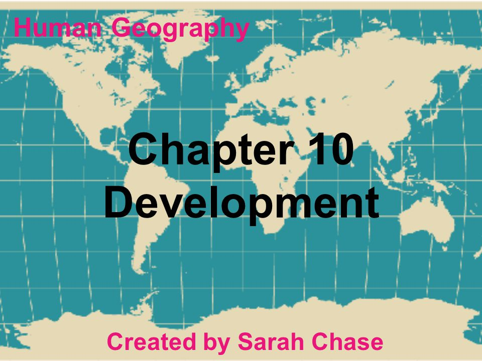 Chapter 10 Development Created by Sarah Chase Human Geography