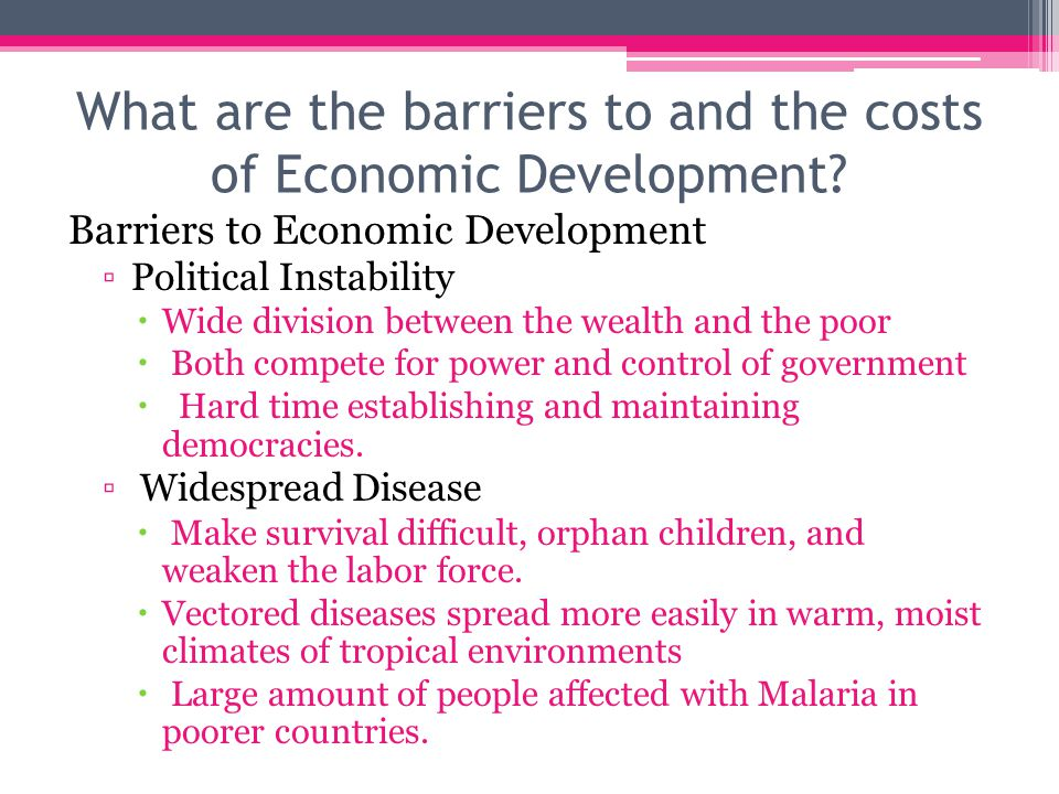 What are the barriers to and the costs of Economic Development? Barriers to Economic Development ▫Political Instability  Wide division between the we