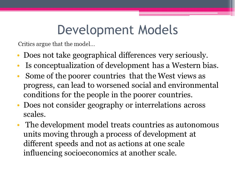 Development Models Does not take geographical differences very seriously. Is conceptualization of development has a Western bias. Some of the poorer c