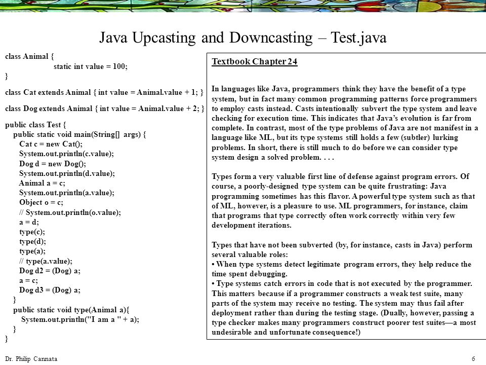 Dr. Philip Cannata 6 Java Upcasting and Downcasting – Test.java class Animal { static int value = 100; } class Cat extends Animal { int value = Animal