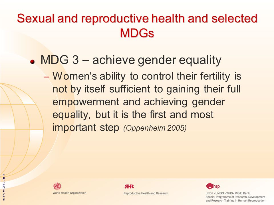 06_PVL_UK_APPG_Jun11 Sexual and reproductive health and selected MDGs MDG 3 – achieve gender equality – Women s ability to control their fertility is not by itself sufficient to gaining their full empowerment and achieving gender equality, but it is the first and most important step (Oppenheim 2005)