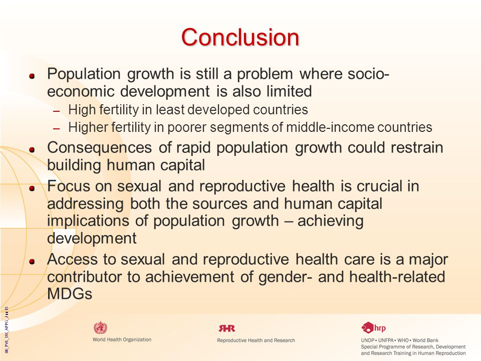 06_PVL_UK_APPG_Jun15 Conclusion Population growth is still a problem where socio- economic development is also limited – High fertility in least developed countries – Higher fertility in poorer segments of middle-income countries Consequences of rapid population growth could restrain building human capital Focus on sexual and reproductive health is crucial in addressing both the sources and human capital implications of population growth – achieving development Access to sexual and reproductive health care is a major contributor to achievement of gender- and health-related MDGs