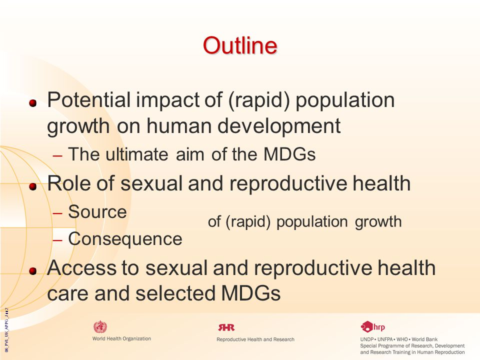06_PVL_UK_APPG_Jun2 Outline Potential impact of (rapid) population growth on human development – The ultimate aim of the MDGs Role of sexual and reproductive health – Source – Consequence Access to sexual and reproductive health care and selected MDGs of (rapid) population growth