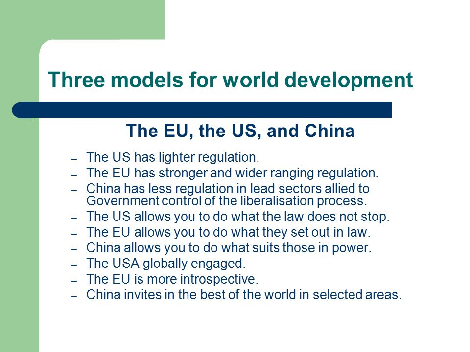 Three models for world development The EU, the US, and China – The US has lighter regulation. – The EU has stronger and wider ranging regulation. – Ch