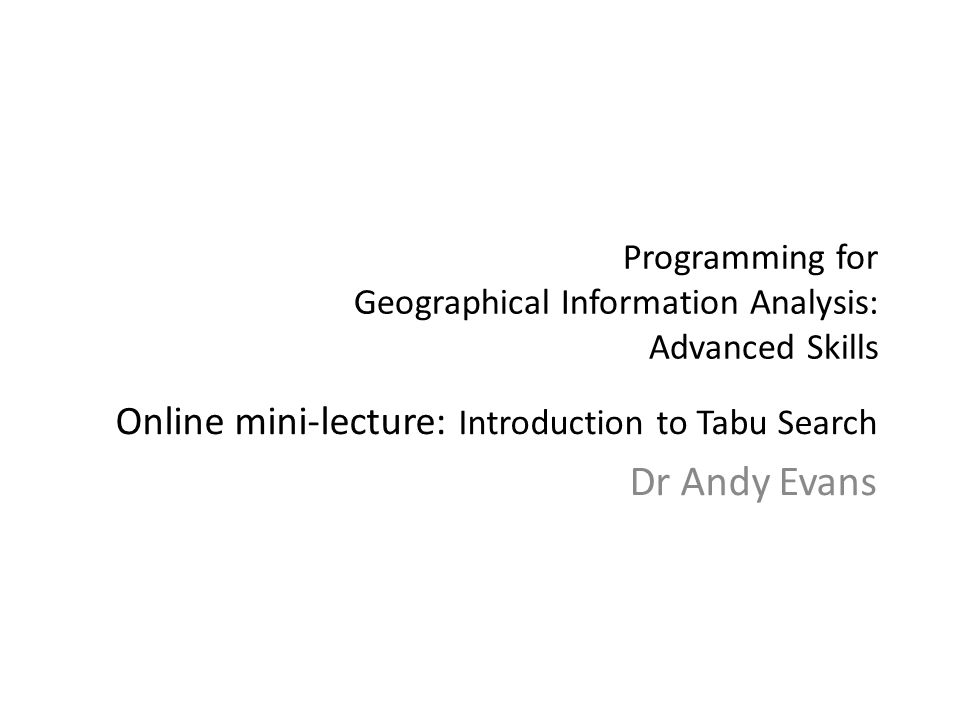 Programming for Geographical Information Analysis: Advanced Skills Online mini-lecture: Introduction to Tabu Search Dr Andy Evans