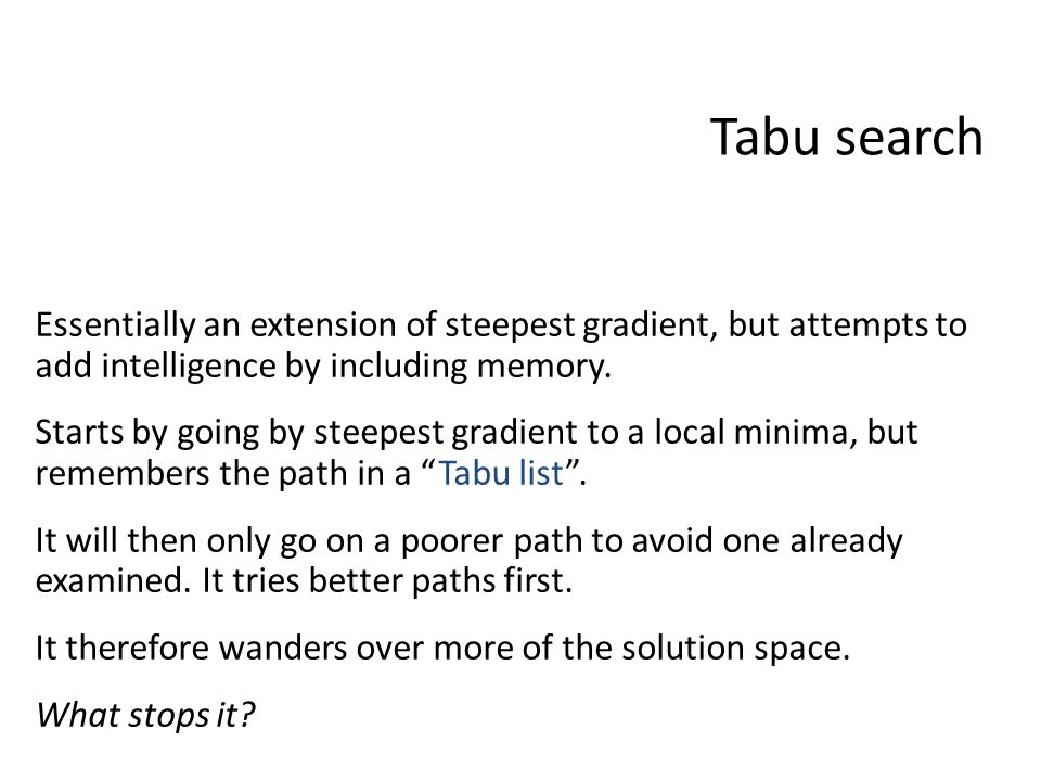 Tabu search Essentially an extension of steepest gradient, but attempts to add intelligence by including memory.