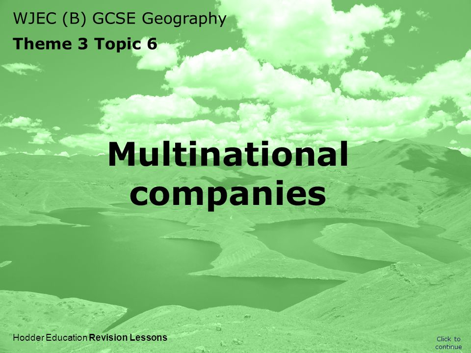 WJEC (B) GCSE Geography Theme 3 Topic 6 Click to continue Hodder Education Revision Lessons Multinational companies
