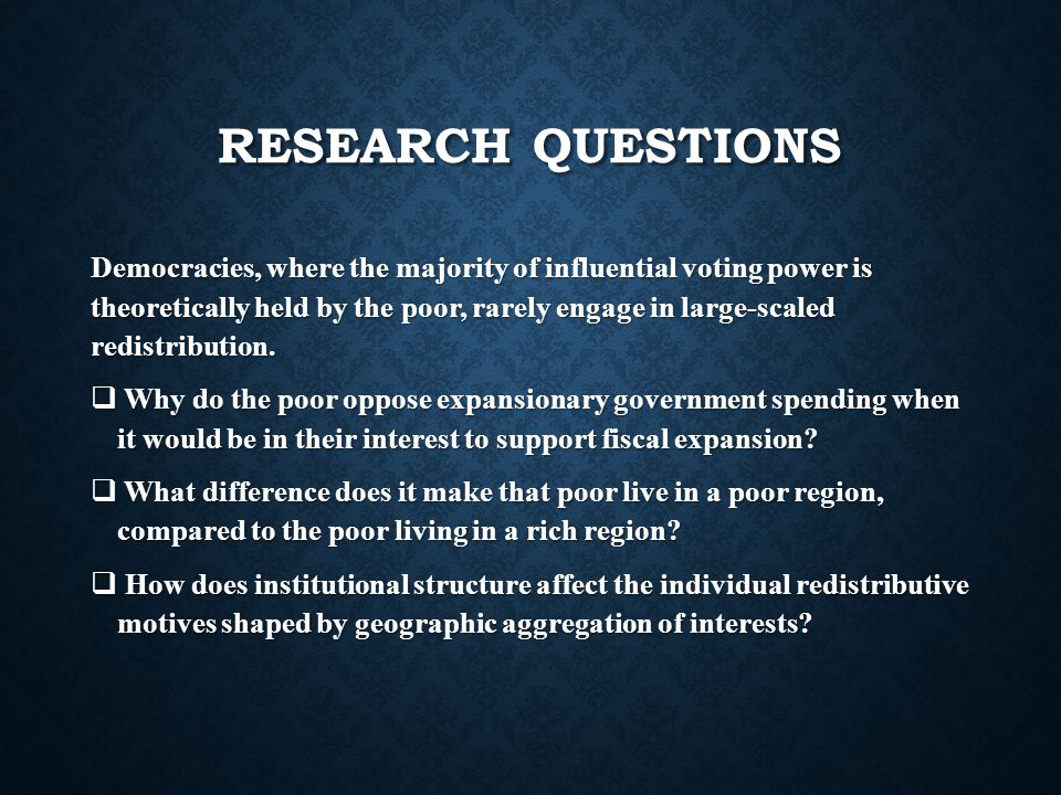 RESEARCH QUESTIONS Democracies, where the majority of influential voting power is theoretically held by the poor, rarely engage in large-scaled redistribution.