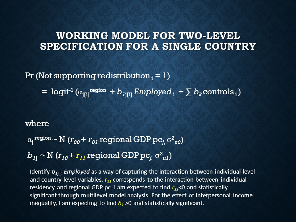 WORKING MODEL FOR TWO-LEVEL SPECIFICATION FOR A SINGLE COUNTRY Pr (Not supporting redistribution i = 1) = logit -1 ( α j[i] region + b 1j[i] Employed i + ∑ b k controls i ) where α j region ~ N (r 00 + r 01 regional GDP pc j, σ 2 u0 ) b 1j ~ N (r 10 + r 11 regional GDP pc j, σ 2 u1 ) Identify b 1j[i] Employed as a way of capturing the interaction between individual-level and country-level variables.