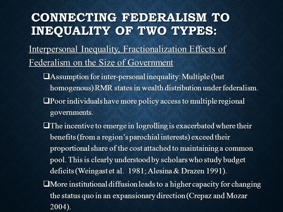 CONNECTING FEDERALISM TO INEQUALITY OF TWO TYPES: Interpersonal Inequality, Fractionalization Effects of Federalism on the Size of Government  Assumption for inter-personal inequality: Multiple (but homogenous) RMR states in wealth distribution under federalism.