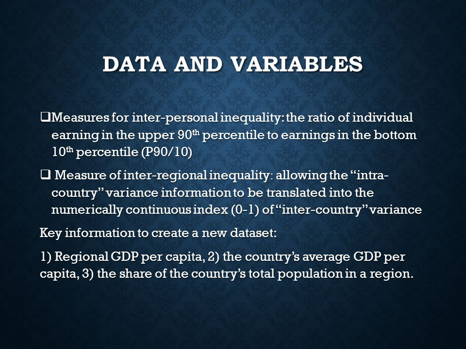 DATA AND VARIABLES  Measures for inter-personal inequality: the ratio of individual earning in the upper 90 th percentile to earnings in the bottom 10 th percentile (P90/10)  Measure of inter-regional inequality : allowing the intra- country variance information to be translated into the numerically continuous index (0-1) of inter-country variance Key information to create a new dataset: 1) Regional GDP per capita, 2) the country's average GDP per capita, 3) the share of the country's total population in a region.