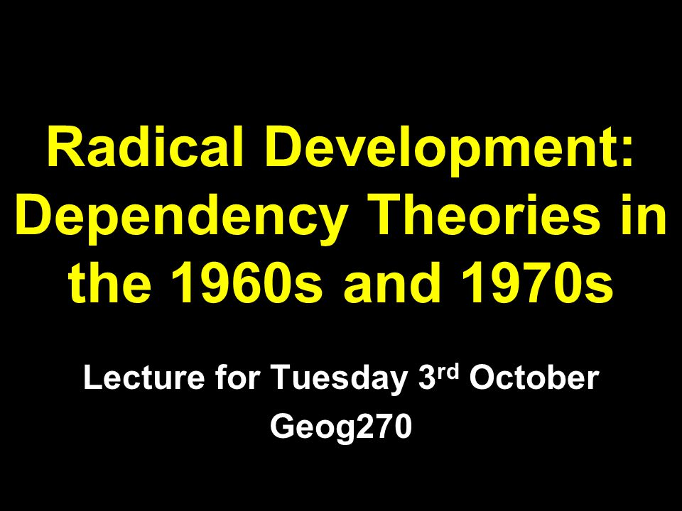 Aims of the Lecture introduce key critiques of modernisation theory introduce dependency theories reflect critically on the work of dependency theorists note the continued relevance of dependency ideas