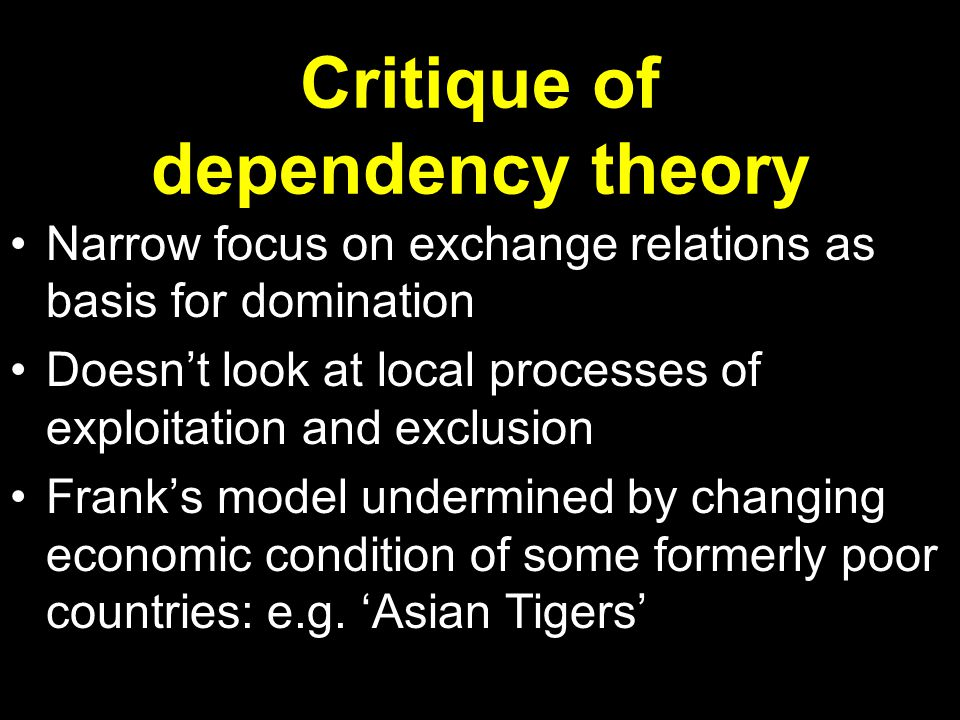 Critique of dependency theory Narrow focus on exchange relations as basis for domination Doesn't look at local processes of exploitation and exclusion Frank's model undermined by changing economic condition of some formerly poor countries: e.g.