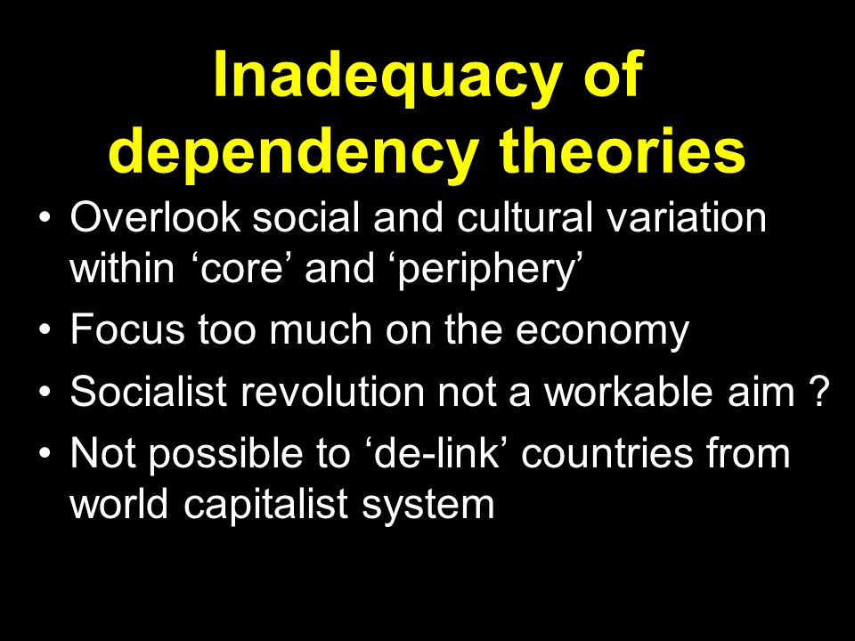 Inadequacy of dependency theories Overlook social and cultural variation within 'core' and 'periphery' Focus too much on the economy Socialist revolution not a workable aim .