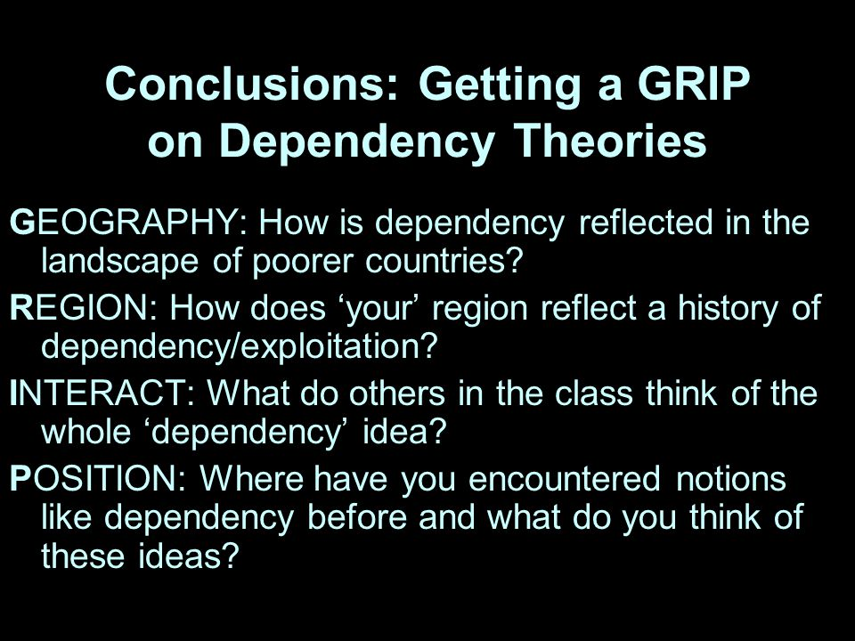 Conclusions: Getting a GRIP on Dependency Theories GEOGRAPHY: How is dependency reflected in the landscape of poorer countries.