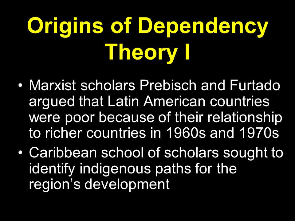 Origins of Dependency Theory I Marxist scholars Prebisch and Furtado argued that Latin American countries were poor because of their relationship to richer countries in 1960s and 1970s Caribbean school of scholars sought to identify indigenous paths for the region's development