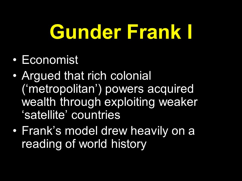 Gunder Frank II: The satellite countries supply cheap primary commodities to rich countries The rich countries use raw materials to produce relatively expensive manufactured goods, which are sold back to the peripheral countries Frank: this is a form of theft
