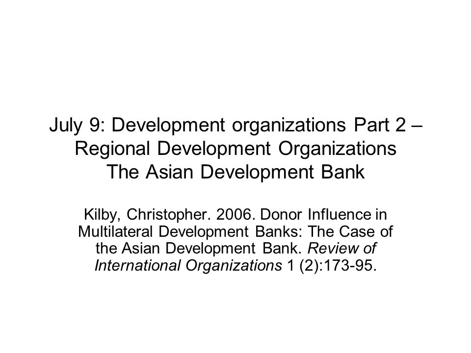 July 9: Development organizations Part 2 – Regional Development Organizations The Asian Development Bank Kilby, Christopher.