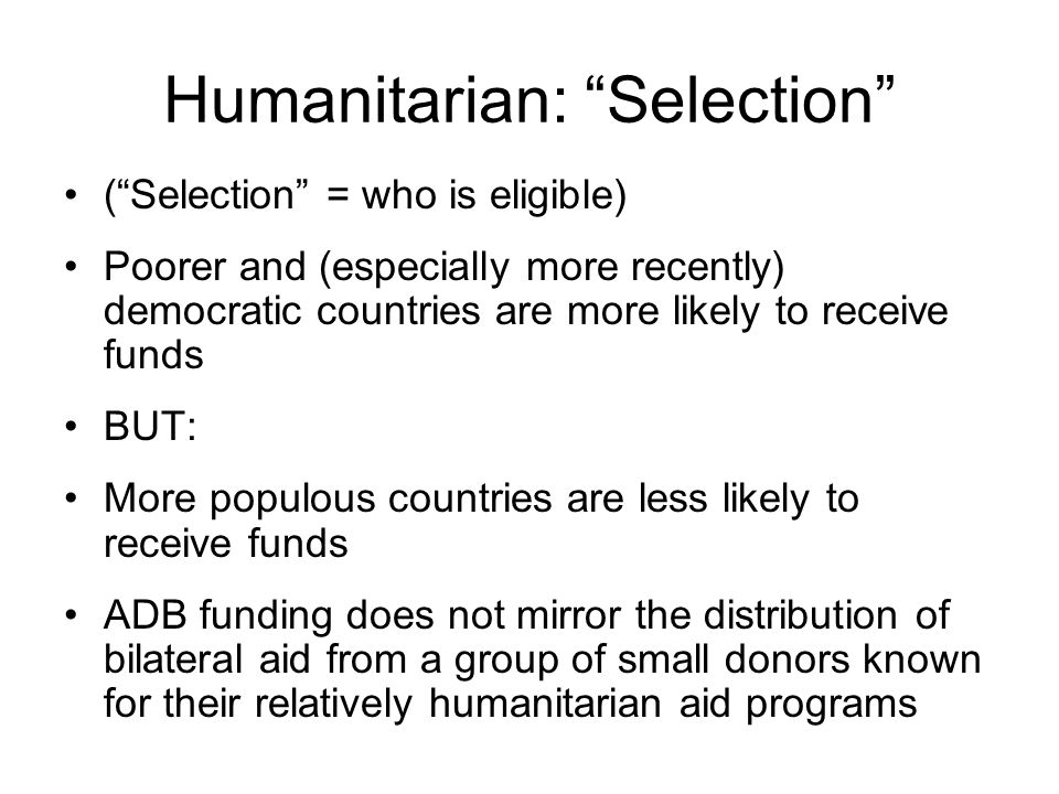 Humanitarian: Selection ( Selection = who is eligible) Poorer and (especially more recently) democratic countries are more likely to receive funds BUT: More populous countries are less likely to receive funds ADB funding does not mirror the distribution of bilateral aid from a group of small donors known for their relatively humanitarian aid programs