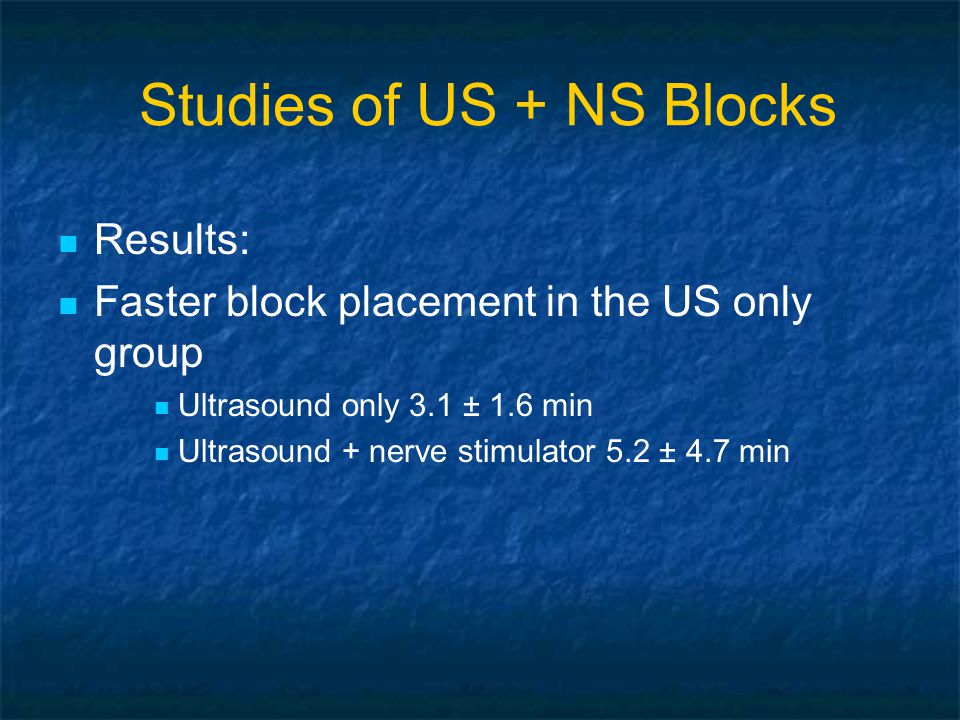 Results: Faster block placement in the US only group Ultrasound only 3.1 ± 1.6 min Ultrasound + nerve stimulator 5.2 ± 4.7 min Studies of US + NS Blocks
