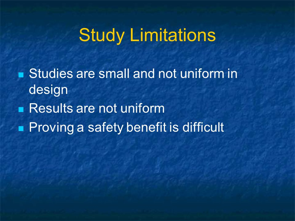 Study Limitations Studies are small and not uniform in design Results are not uniform Proving a safety benefit is difficult