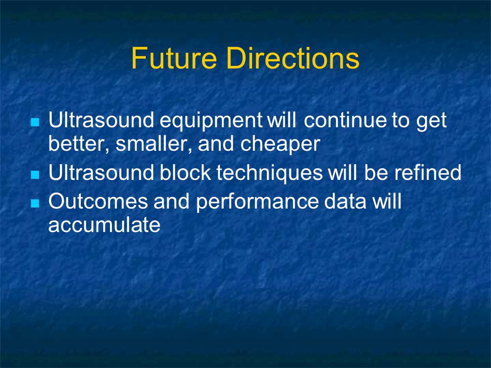 Future Directions Ultrasound equipment will continue to get better, smaller, and cheaper Ultrasound block techniques will be refined Outcomes and performance data will accumulate