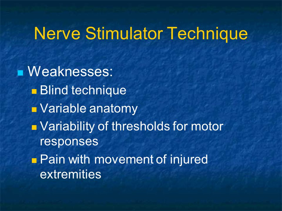 Nerve Stimulator Technique Weaknesses: Blind technique Variable anatomy Variability of thresholds for motor responses Pain with movement of injured extremities