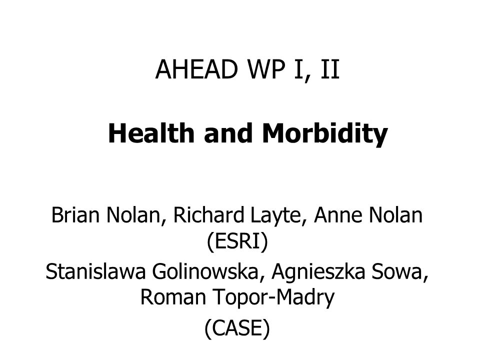 AHEAD WP I, II Health and Morbidity Brian Nolan, Richard Layte, Anne Nolan (ESRI) Stanislawa Golinowska, Agnieszka Sowa, Roman Topor-Madry (CASE)