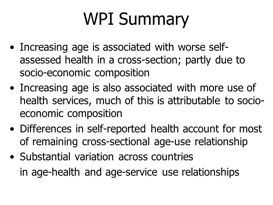 WPI Summary Increasing age is associated with worse self- assessed health in a cross-section; partly due to socio-economic composition Increasing age is also associated with more use of health services, much of this is attributable to socio- economic composition Differences in self-reported health account for most of remaining cross-sectional age-use relationship Substantial variation across countries in age-health and age-service use relationships
