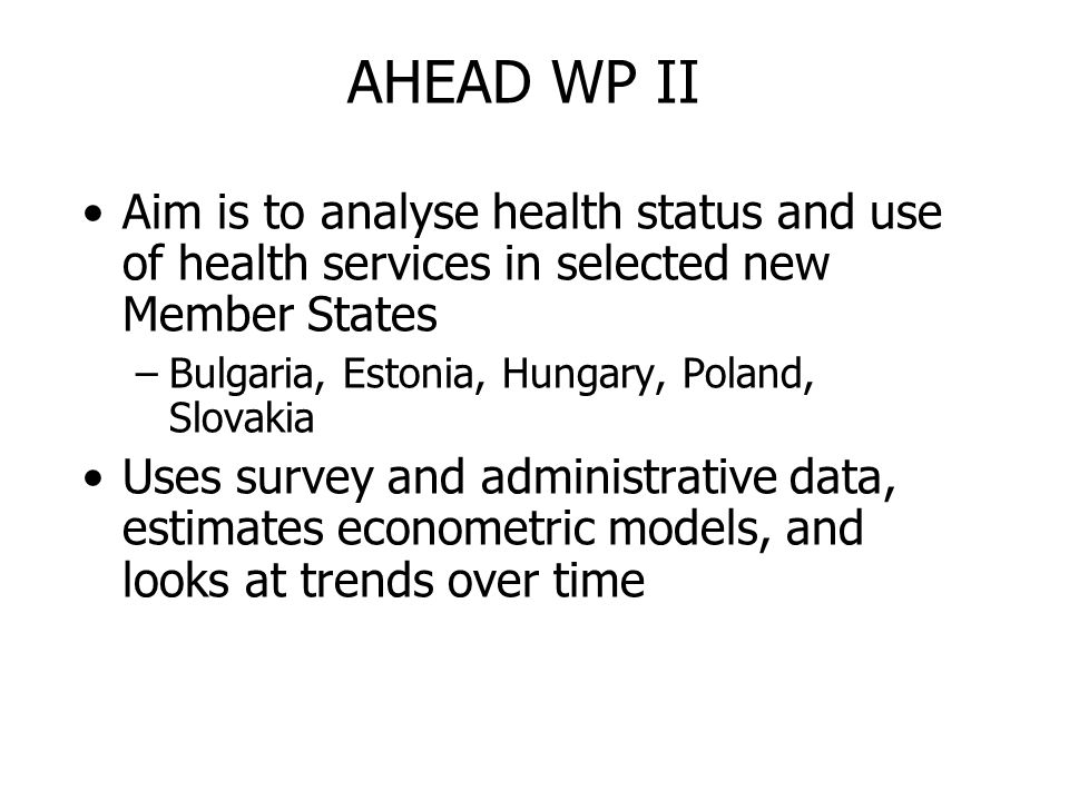 AHEAD WP II Aim is to analyse health status and use of health services in selected new Member States –Bulgaria, Estonia, Hungary, Poland, Slovakia Uses survey and administrative data, estimates econometric models, and looks at trends over time