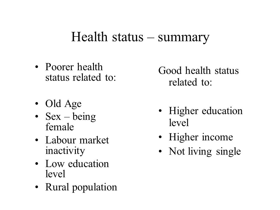 Health status – summary Poorer health status related to: Old Age Sex – being female Labour market inactivity Low education level Rural population Good health status related to: Higher education level Higher income Not living single