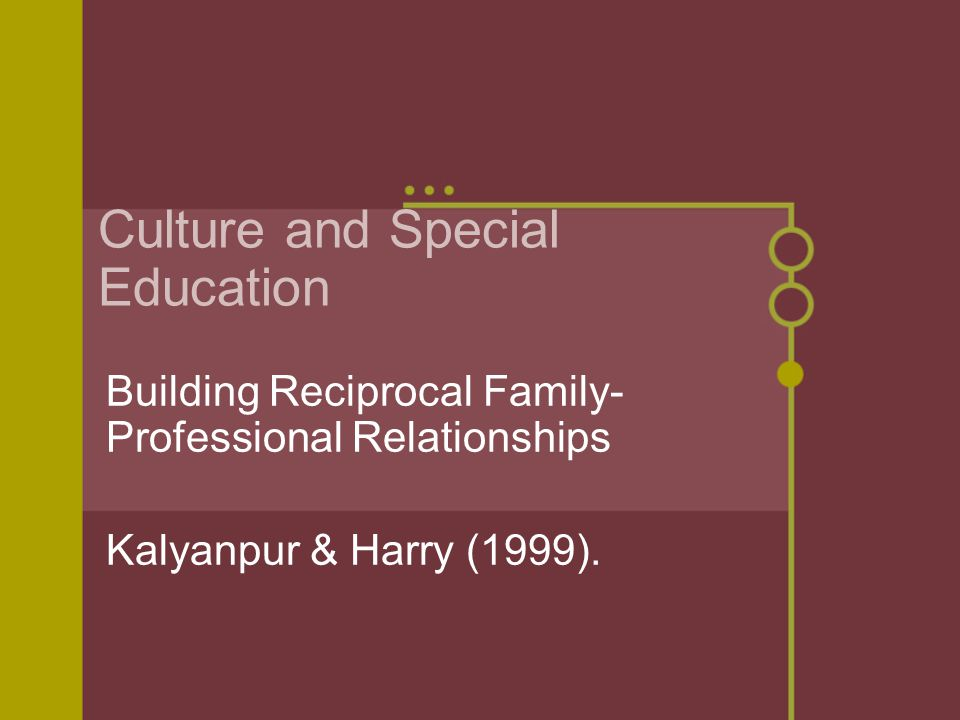 Culture and Special Education Building Reciprocal Family- Professional Relationships Kalyanpur & Harry (1999).