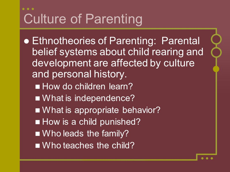 Culture of Parenting Ethnotheories of Parenting: Parental belief systems about child rearing and development are affected by culture and personal history.