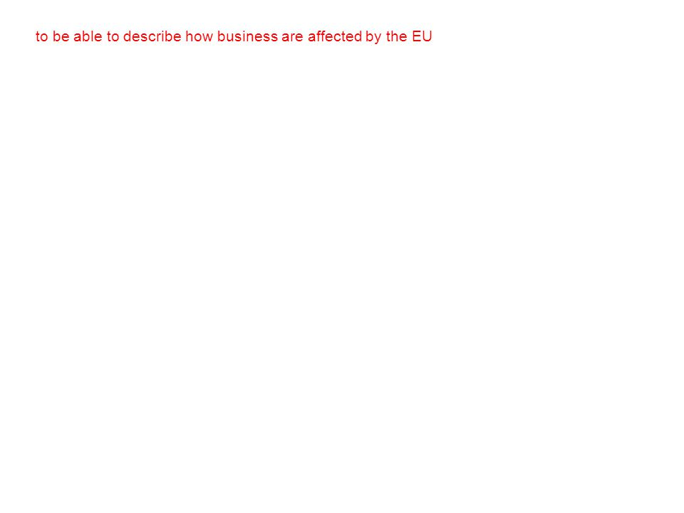 to be able to describe how business are affected by the EU