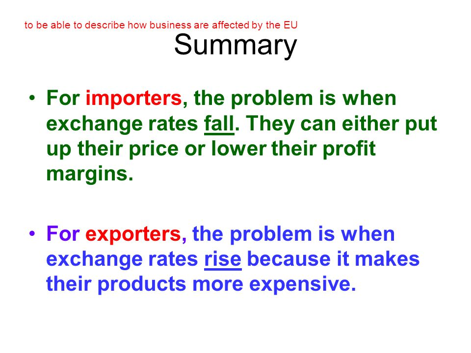 to be able to describe how business are affected by the EU Summary For importers, the problem is when exchange rates fall.