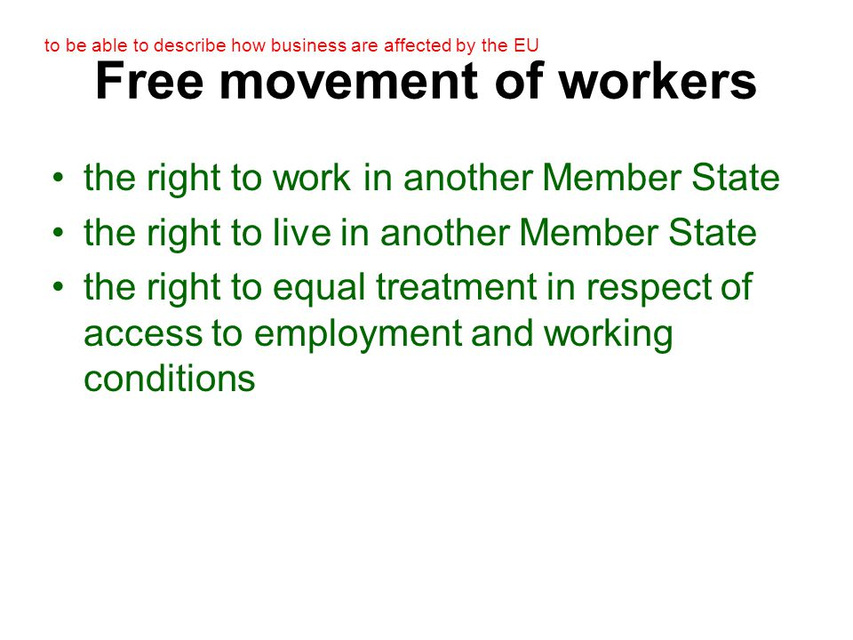 to be able to describe how business are affected by the EU Free movement of workers the right to work in another Member State the right to live in another Member State the right to equal treatment in respect of access to employment and working conditions