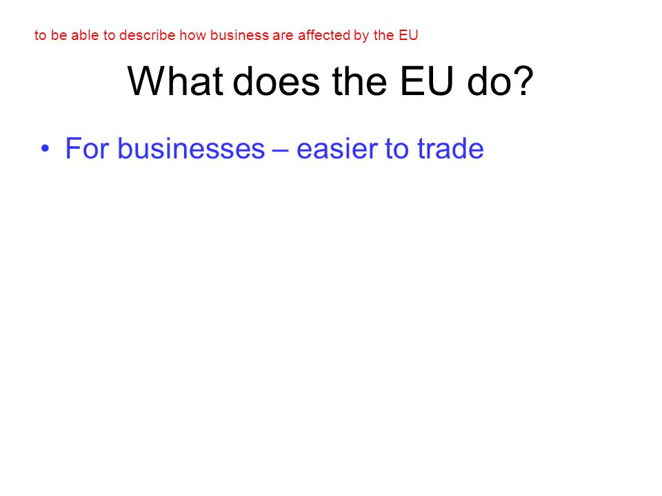 to be able to describe how business are affected by the EU the single currency [Euro] The Euro is a good idea because….