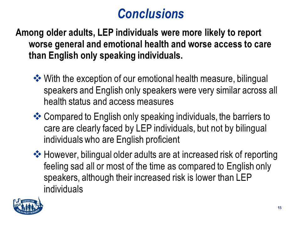 15 Conclusions Among older adults, LEP individuals were more likely to report worse general and emotional health and worse access to care than English only speaking individuals.