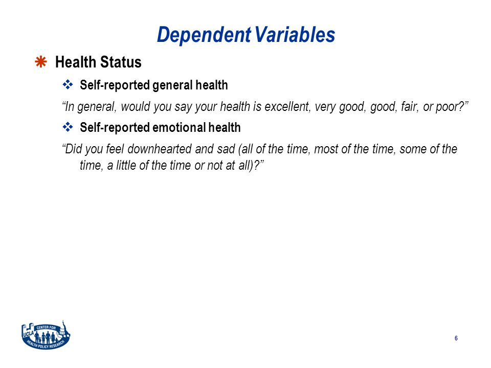 6 Dependent Variables  Health Status  Self-reported general health In general, would you say your health is excellent, very good, good, fair, or poor?  Self-reported emotional health Did you feel downhearted and sad (all of the time, most of the time, some of the time, a little of the time or not at all)?