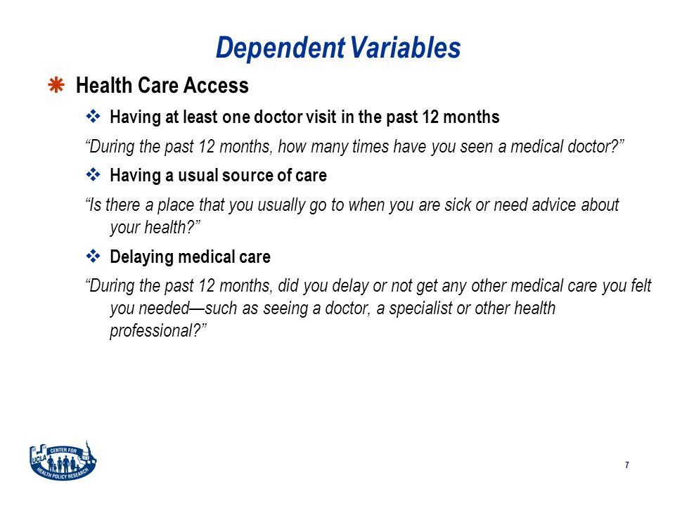 7 Dependent Variables  Health Care Access  Having at least one doctor visit in the past 12 months During the past 12 months, how many times have you seen a medical doctor  Having a usual source of care Is there a place that you usually go to when you are sick or need advice about your health  Delaying medical care During the past 12 months, did you delay or not get any other medical care you felt you needed—such as seeing a doctor, a specialist or other health professional