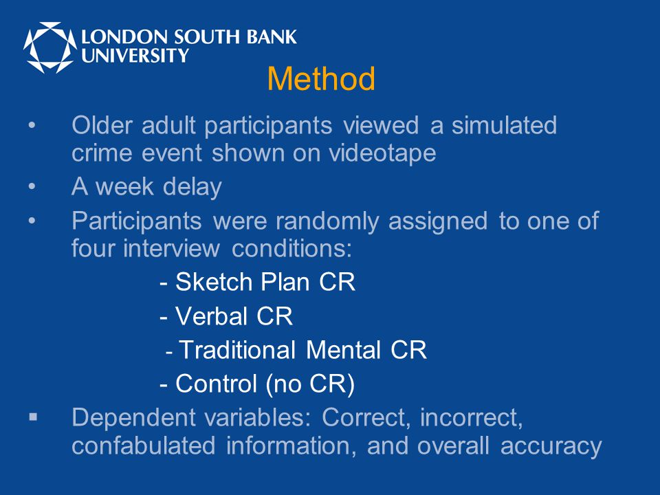 Method Older adult participants viewed a simulated crime event shown on videotape A week delay Participants were randomly assigned to one of four interview conditions: - Sketch Plan CR - Verbal CR - Traditional Mental CR - Control (no CR)  Dependent variables: Correct, incorrect, confabulated information, and overall accuracy