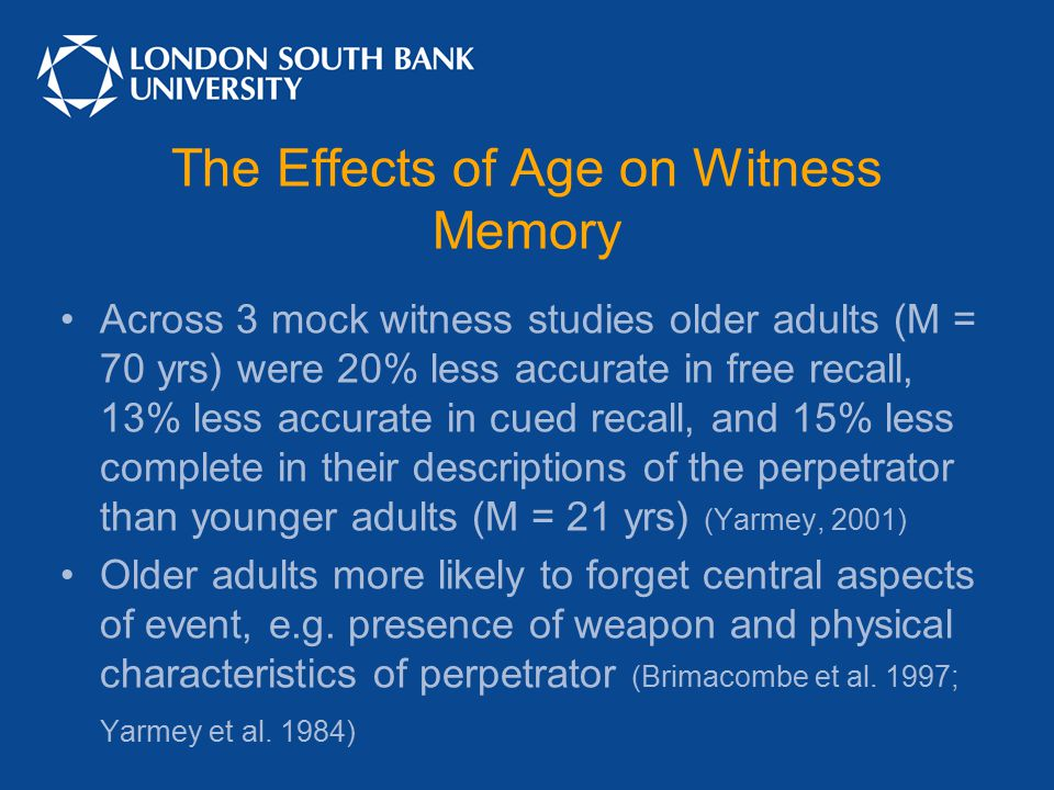 The Effects of Age on Witness Memory Across 3 mock witness studies older adults (M = 70 yrs) were 20% less accurate in free recall, 13% less accurate in cued recall, and 15% less complete in their descriptions of the perpetrator than younger adults (M = 21 yrs) (Yarmey, 2001) Older adults more likely to forget central aspects of event, e.g.