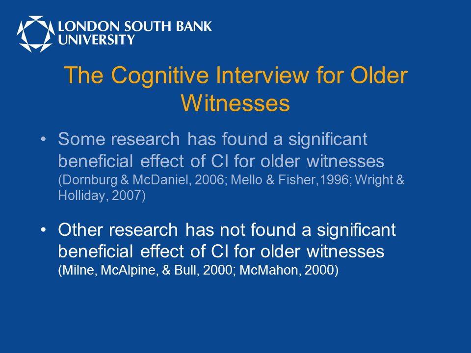 The Cognitive Interview for Older Witnesses Some research has found a significant beneficial effect of CI for older witnesses (Dornburg & McDaniel, 2006; Mello & Fisher,1996; Wright & Holliday, 2007) Other research has not found a significant beneficial effect of CI for older witnesses (Milne, McAlpine, & Bull, 2000; McMahon, 2000)